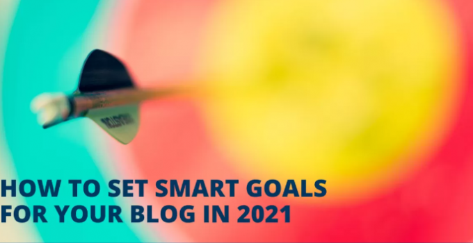 HOW TO SET SMART GOALS FOR YOU BLOG IN 2021