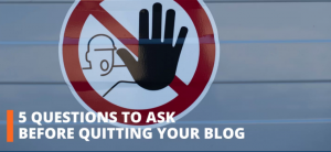 5 QUESTIONS TO ASK BEFORE CLOSING YOUR BLOG